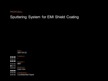 PROPOSAL : Sputtering System for EMI Shield Coating Date + 2007-05-25 Customer + - Proposer + BMT Written by + Edan Han Classification + Confidential Paper.
