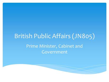 British Public Affairs (JN805) Prime Minister, Cabinet and Government.