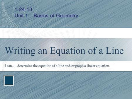 Writing an Equation of a Line I can…. determine the equation of a line and/or graph a linear equation. 1-24-13 Unit 1 Basics of Geometry.