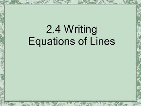 2.4 Writing Equations of Lines. We've learned to graph given an equation. Now we'll learn to write the equation given the graph There are three ways.