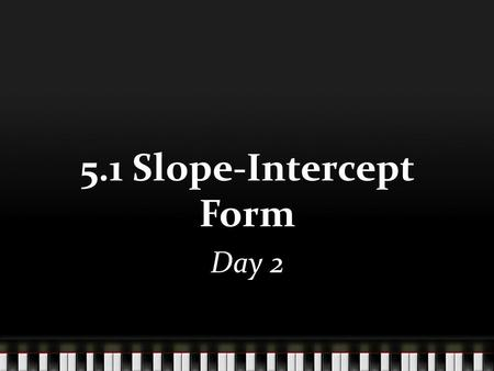 5.1 Slope-Intercept Form Day 2. Given the slope and y-intercept, create the equation of the line. 1.Slope = -3 2. Slope = 1/3 3. Slope = -2/5 y-int =