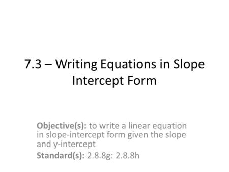 7.3 – Writing Equations in Slope Intercept Form Objective(s): to write a linear equation in slope-intercept form given the slope and y-intercept Standard(s):