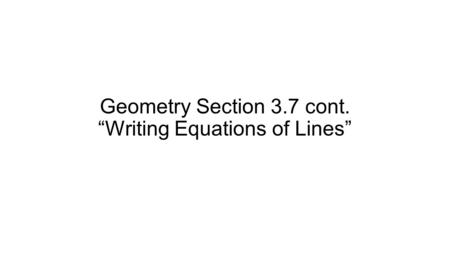 "Geometry Section 3.7 cont. ""Writing Equations of Lines"""