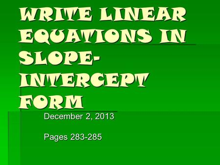 WRITE LINEAR EQUATIONS IN SLOPE- INTERCEPT FORM December 2, 2013 Pages 283-285.