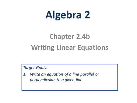Algebra 2 Chapter 2.4b Writing Linear Equations Target Goals: 1.Write an equation of a line parallel or perpendicular to a given line.