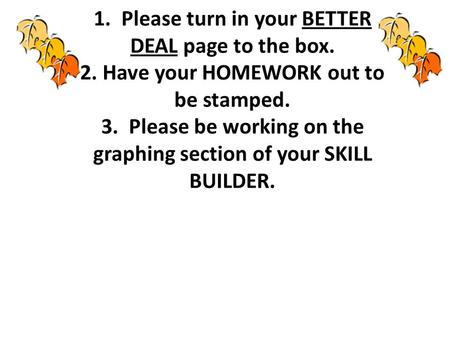 1. Please turn in your BETTER DEAL page to the box. 2. Have your HOMEWORK out to be stamped. 3. Please be working on the graphing section of your SKILL.