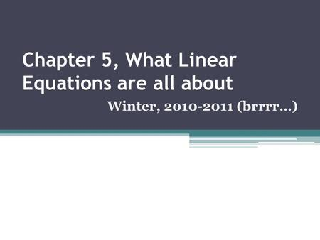 Chapter 5, What Linear Equations are all about Winter, 2010-2011 (brrrr…)