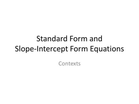 Standard Form and Slope-Intercept Form Equations Contexts.
