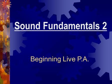 Sound Fundamentals 2 Beginning Live P.A.. Basic Components of Sound Systems You should be able to: 1.Describe the basic components of a sound system 2.Apply.