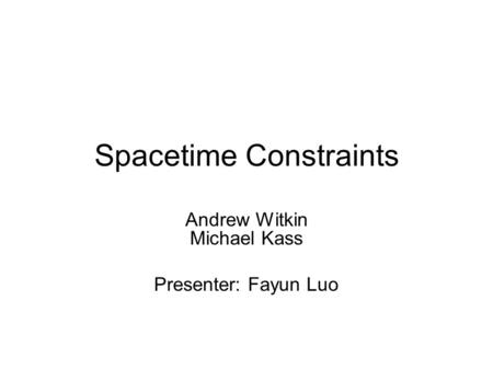 Spacetime Constraints Andrew Witkin Michael Kass Presenter: Fayun Luo.