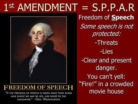 "1 st AMENDMENT = S.P.P.A.R Freedom of Speech Some speech is not protected: -Threats-Lies -Clear and present danger. You can't yell: ""Fire!"" in a crowded."