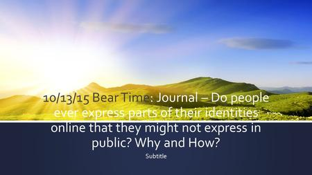 10/13/15 Bear Time: Journal – Do people ever express parts of their identities online that they might not express in public? Why and How? Subtitle.