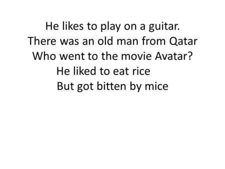 He likes to play on a guitar. There was an old man from Qatar Who went to the movie Avatar? He liked to eat rice But got bitten by mice.