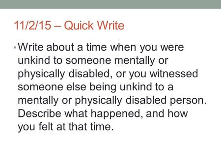 11/2/15 – Quick Write Write about a time when you were unkind to someone mentally or physically disabled, or you witnessed someone else being unkind to.