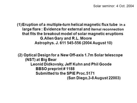 Solar seminor: 4 Oct. 2004 (1)Eruption of a multiple-turn helical magnetic flux tube in a large flare : Evidence for external and i ternal reconnection.