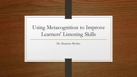 Using Metacognition to Improve Learners' Listening Skills Dr. Shannon Becker.
