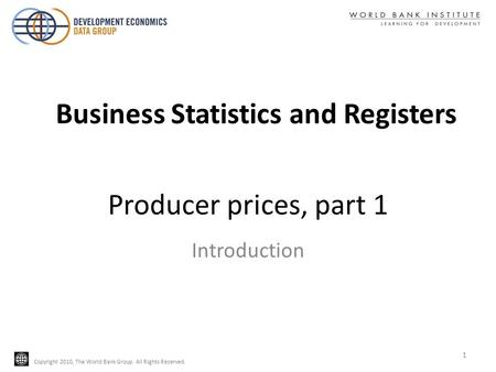 Copyright 2010, The World Bank Group. All Rights Reserved. Producer prices, part 1 Introduction Business Statistics and Registers 1.