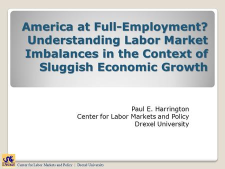 Center for Labor Markets and Policy | Drexel University Paul E. Harrington Center for Labor Markets and Policy Drexel University America at Full-Employment?