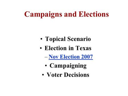 Campaigns and Elections Topical Scenario Election in Texas –Nov Election 2007Nov Election 2007 Campaigning Voter Decisions.