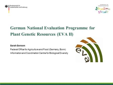 German National Evaluation Programme for Plant Genetic Resources (EVA II) Sarah Sensen Federal Office for Agriculture and Food (Germany, Bonn) Information.