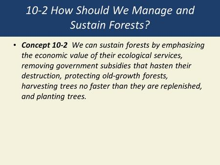 10-2 How Should We Manage and Sustain Forests? Concept 10-2 We can sustain forests by emphasizing the economic value of their ecological services, removing.