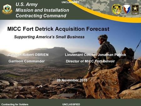 U.S. Army Mission and Installation Contracting Command UNCLASSIFIED Contracting for Soldiers UNCLASSIFIED MICC Fort Detrick Acquisition Forecast Supporting.