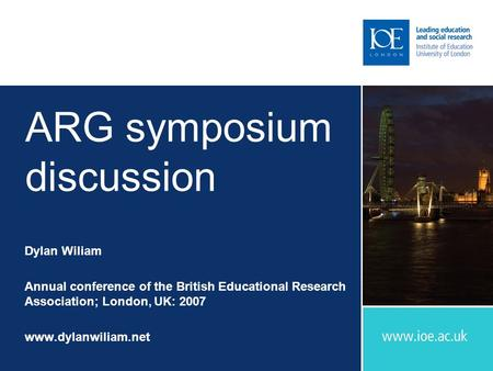 ARG symposium discussion Dylan Wiliam Annual conference of the British Educational Research Association; London, UK: 2007 www.dylanwiliam.net.