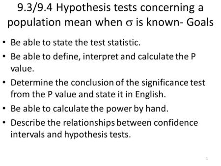 9.3/9.4 Hypothesis tests concerning a population mean when  is known- Goals Be able to state the test statistic. Be able to define, interpret and calculate.