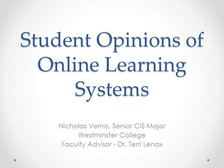Student Opinions of Online Learning Systems Nicholas Verno, Senior CIS Major Westminster College Faculty Advisor - Dr. Terri Lenox.