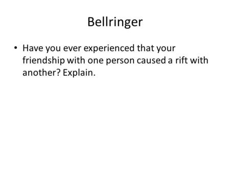 Bellringer Have you ever experienced that your friendship with one person caused a rift with another? Explain.
