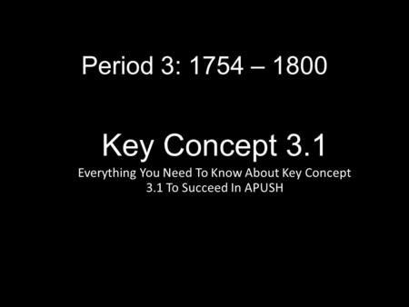Key Concept 3.1 Everything You Need To Know About Key Concept 3.1 To Succeed In APUSH Period 3: 1754 – 1800.