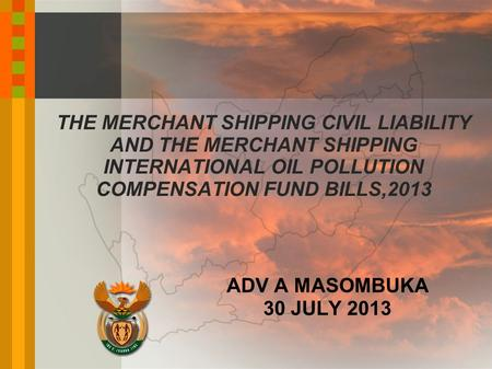 THE MERCHANT SHIPPING CIVIL LIABILITY AND THE MERCHANT SHIPPING INTERNATIONAL OIL POLLUTION COMPENSATION FUND BILLS,2013 ADV A MASOMBUKA 30 JULY 2013.