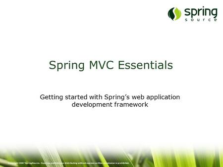 Copyright 2007 SpringSource. Copying, publishing or distributing without express written permission is prohibited. Spring MVC Essentials Getting started.