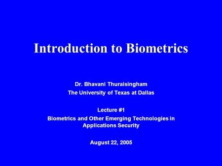 Introduction to Biometrics Dr. Bhavani Thuraisingham The University of Texas at Dallas Lecture #1 Biometrics and Other Emerging Technologies in Applications.