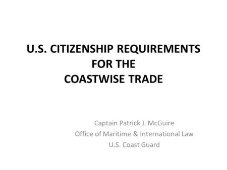 U.S. CITIZENSHIP REQUIREMENTS FOR THE COASTWISE TRADE Captain Patrick J. McGuire Office of Maritime & International Law U.S. Coast Guard.