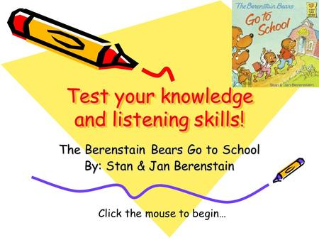 Test your knowledge and listening skills! The Berenstain Bears Go to School By: Stan & Jan Berenstain Click the mouse to begin…