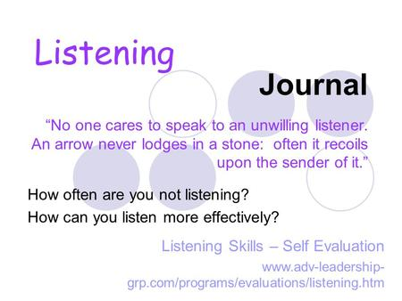 "Journal ""No one cares to speak to an unwilling listener. An arrow never lodges in a stone: often it recoils upon the sender of it."" How often are you."