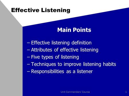 Unit Commanders' Course1 Effective Listening Main Points –Effective listening definition –Attributes of effective listening –Five types of listening –Techniques.