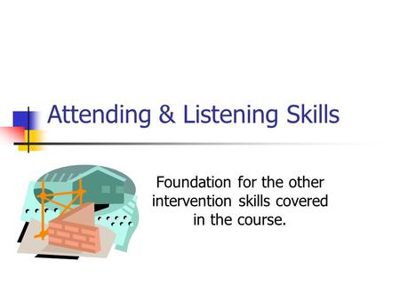 Attending & Listening Skills Foundation for the other intervention skills covered in the course.