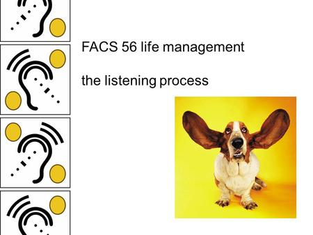 FACS 56 life management the listening process much of our time each day is spent communicating: reading, writing, speaking, listening may remember early.