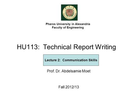 HU113: Technical Report Writing Prof. Dr. Abdelsamie Moet Fall 2012/13 Pharos University in Alexandria Faculty of Engineering Lecture 2: Communication.