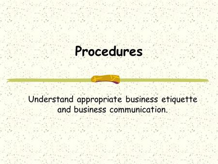 Procedures Understand appropriate business etiquette and business communication.