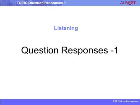 © 2015 albert-learning.com TOEIC Question Responses 1 Listening Question Responses -1.