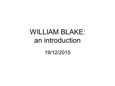 WILLIAM BLAKE: an introduction 19/12/2015. WILLIAM BLAKE: BORN LONDON 1857 1774: apprentice engraver 1789Songs of Innocence//French Revolution 1794Songs.