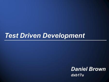 Test Driven Development Daniel Brown dxb17u. Introduction Originates from Extreme Programming (XP) Proposed by Kent Beck in 2003. Test Driven Development.