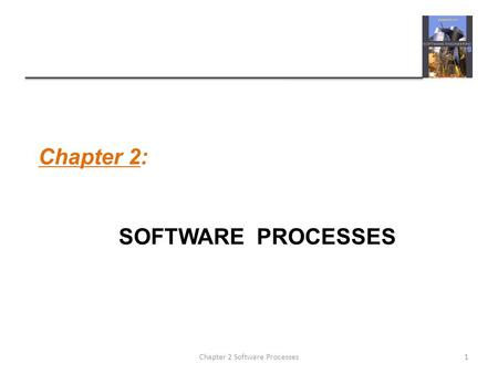 Chapter 2: SOFTWARE PROCESSES 1Chapter 2 Software Processes.