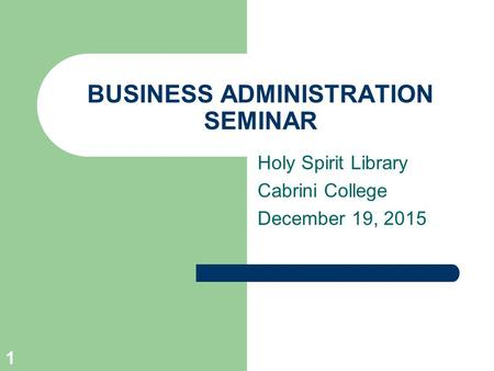BUSINESS ADMINISTRATION SEMINAR Holy Spirit Library Cabrini College December 19, 2015 1.