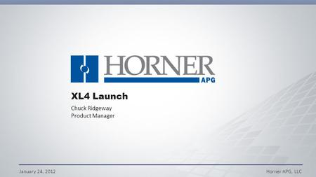 January 24, 2012Horner APG, LLC XL4 Launch Chuck Ridgeway Product Manager.