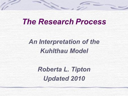 The Research Process An Interpretation of the Kuhlthau Model Roberta L. Tipton Updated 2010.