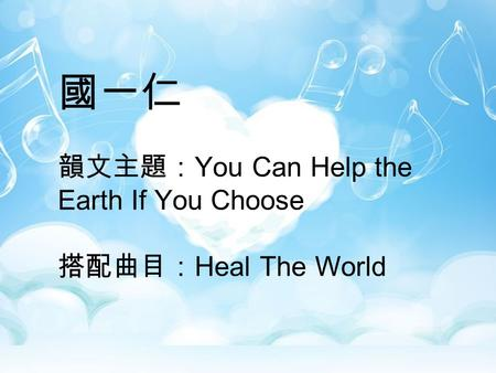 國一仁 韻文主題:You Can Help the Earth If You Choose 搭配曲目:Heal The World.